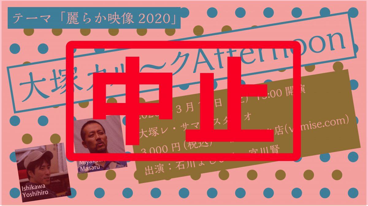 3/14トークライブ中止のお知らせ「大塚カル~クAfternoon~麗らか映像2020」
